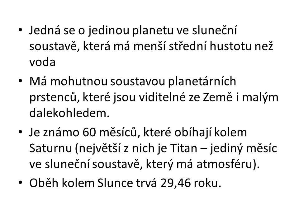 Jedná se o jedinou planetu ve sluneční soustavě, která má menší střední hustotu než voda