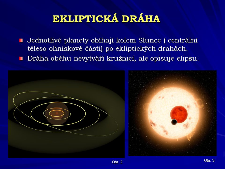 EKLIPTICKÁ DRÁHA Jednotlivé planety obíhají kolem Slunce ( centrální těleso ohniskové části) po ekliptických drahách.