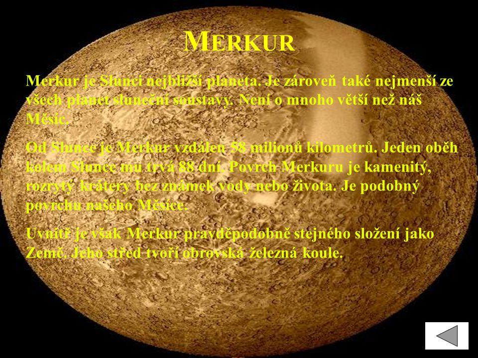 Merkur Merkur je Slunci nejbližší planeta. Je zároveň také nejmenší ze všech planet sluneční soustavy. Není o mnoho větší než náš Měsíc.