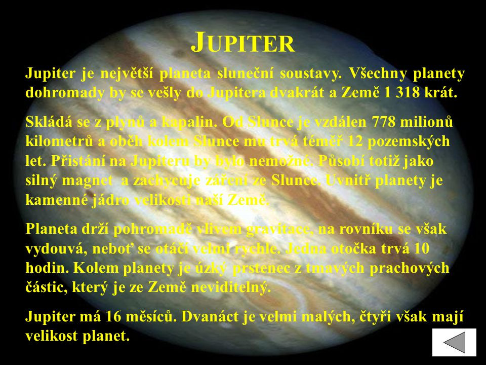 Jupiter Jupiter je největší planeta sluneční soustavy. Všechny planety dohromady by se vešly do Jupitera dvakrát a Země 1 318 krát.