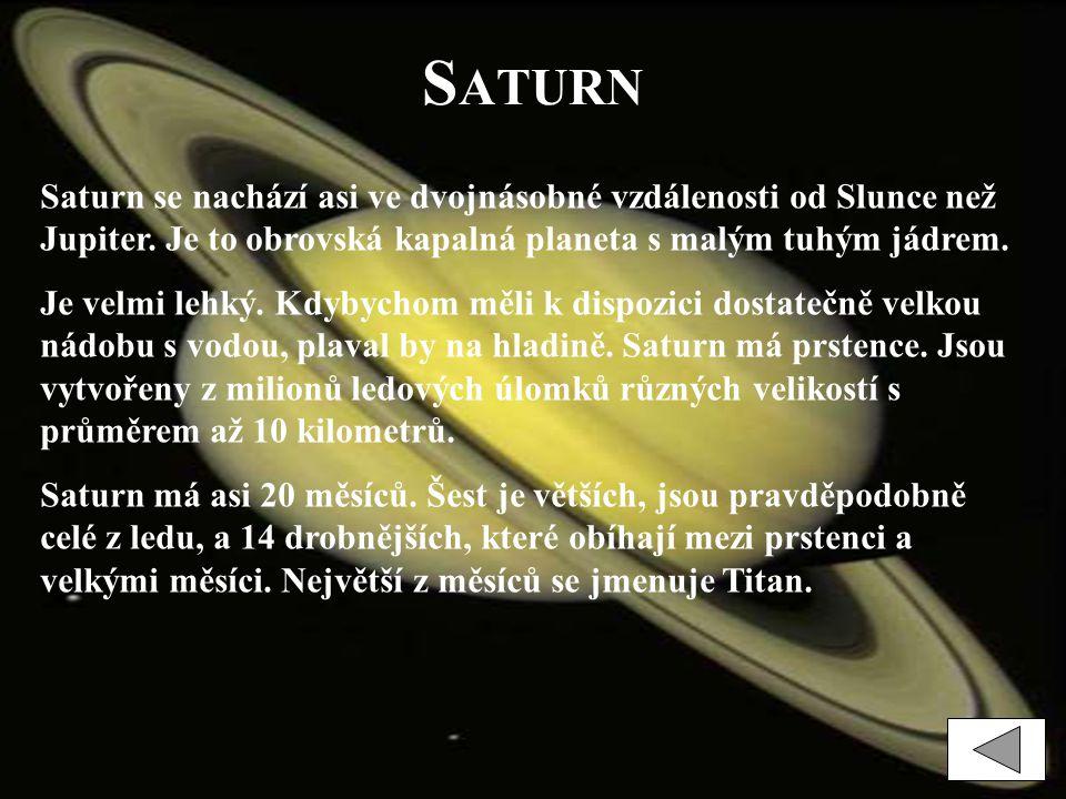Saturn Saturn se nachází asi ve dvojnásobné vzdálenosti od Slunce než Jupiter. Je to obrovská kapalná planeta s malým tuhým jádrem.