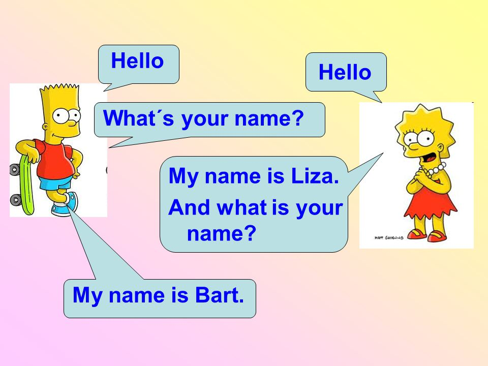 Hello Hello What´s your name My name is Liza. And what is your name My name is Bart.