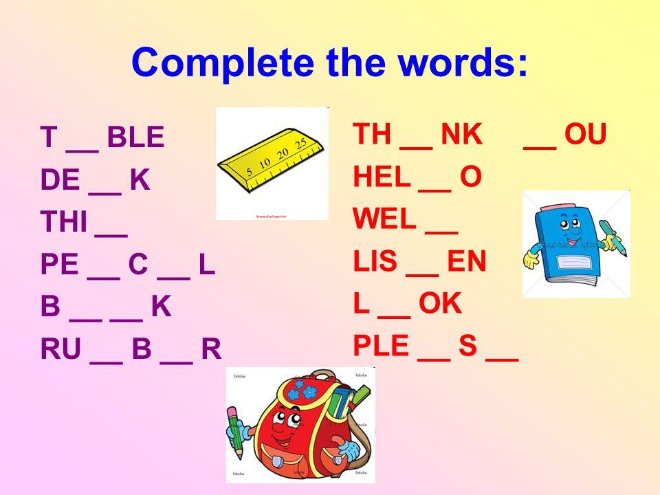 Complete the words: TH __ NK __ OU T __ BLE HEL __ O DE __ K WEL __