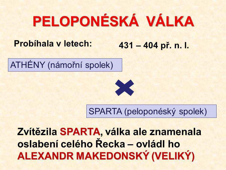 PELOPONÉSKÁ VÁLKA Probíhala v letech: 431 – 404 př. n. l. ATHÉNY (námořní spolek) SPARTA (peloponéský spolek)