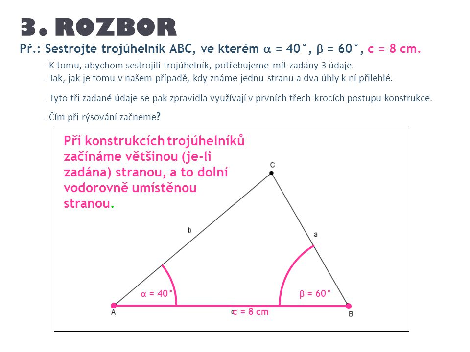 3. ROZBOR Př.: Sestrojte trojúhelník ABC, ve kterém  = 40°,  = 60°, c = 8 cm.