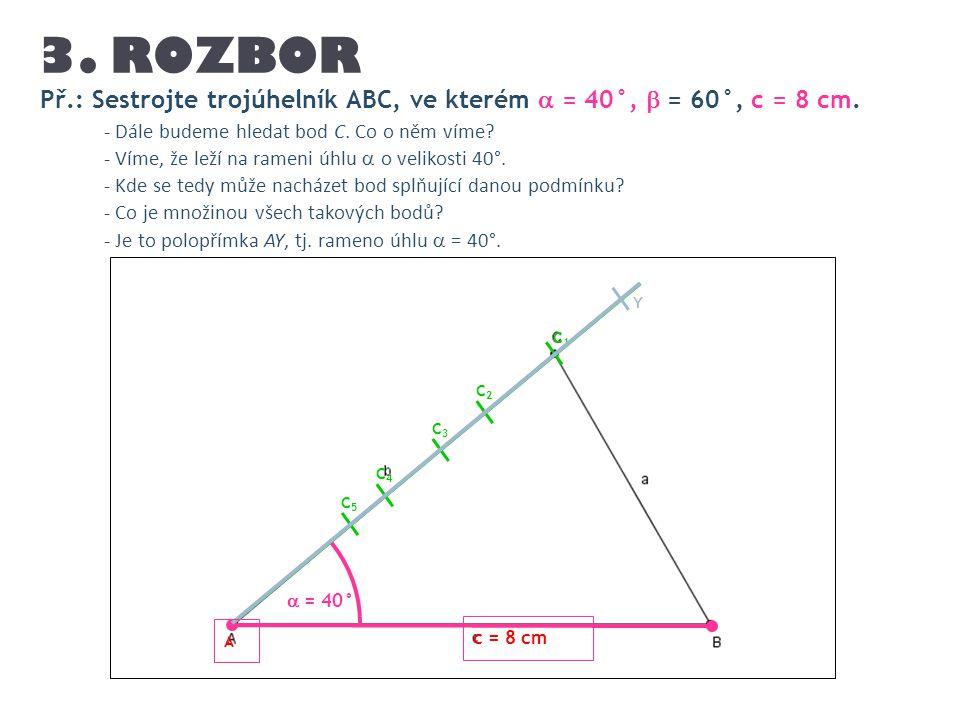 3. ROZBOR Př.: Sestrojte trojúhelník ABC, ve kterém  = 40°,  = 60°, c = 8 cm. - Dále budeme hledat bod C. Co o něm víme