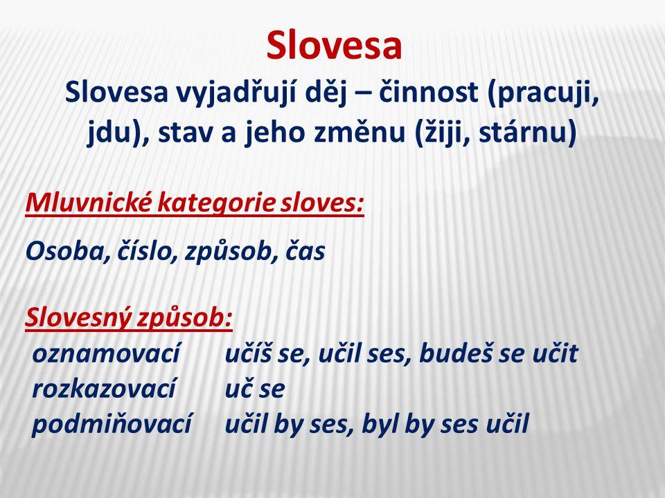 Slovesa Slovesa vyjadřují děj – činnost (pracuji, jdu), stav a jeho změnu (žiji, stárnu) Mluvnické kategorie sloves: