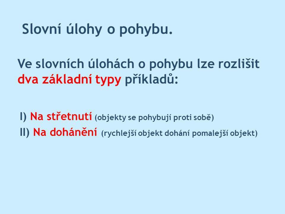 Slovní úlohy o pohybu. Ve slovních úlohách o pohybu lze rozlišit dva základní typy příkladů: I) Na střetnutí (objekty se pohybují proti sobě)