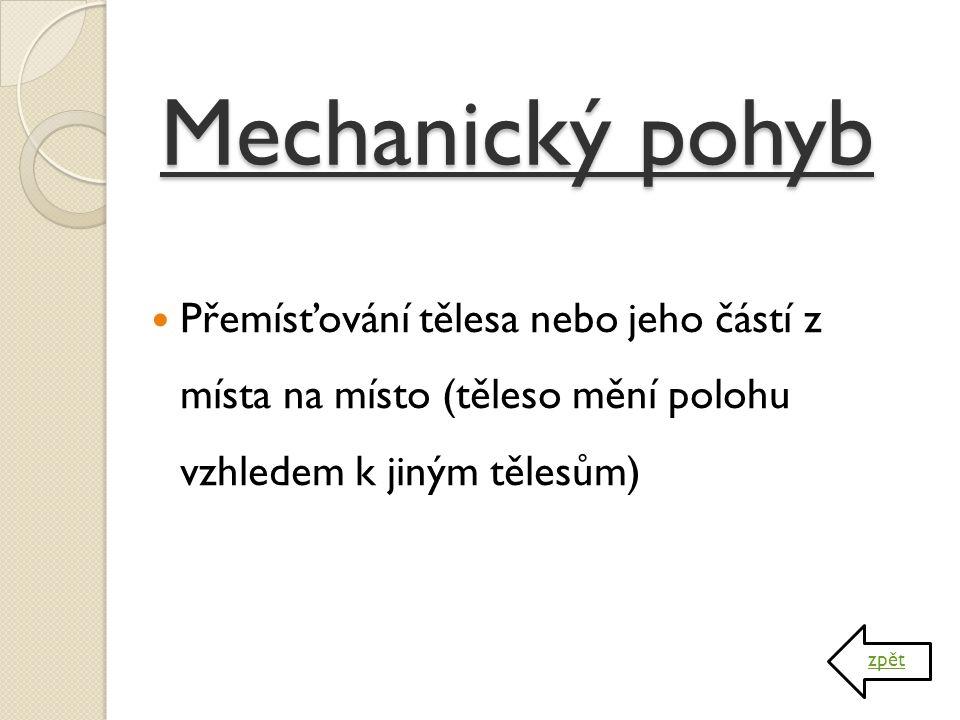 Mechanický pohyb Přemísťování tělesa nebo jeho částí z místa na místo (těleso mění polohu vzhledem k jiným tělesům)