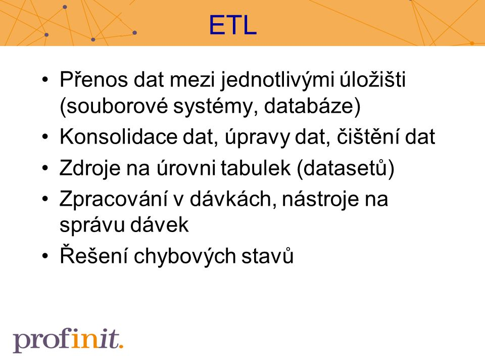 ETL Přenos dat mezi jednotlivými úložišti (souborové systémy, databáze) Konsolidace dat, úpravy dat, čištění dat.
