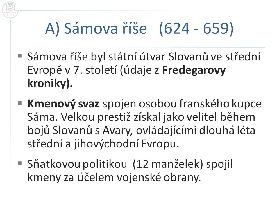 A) Sámova říše (624 - 659) Sámova říše byl státní útvar Slovanů ve střední Evropě v 7. století (údaje z Fredegarovy kroniky).