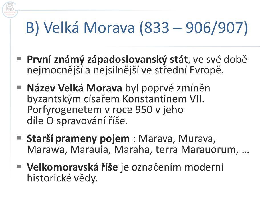 B) Velká Morava (833 – 906/907) První známý západoslovanský stát, ve své době nejmocnější a nejsilnější ve střední Evropě.