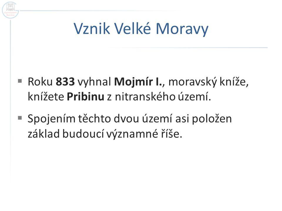 Vznik Velké Moravy Roku 833 vyhnal Mojmír I., moravský kníže, knížete Pribinu z nitranského území.