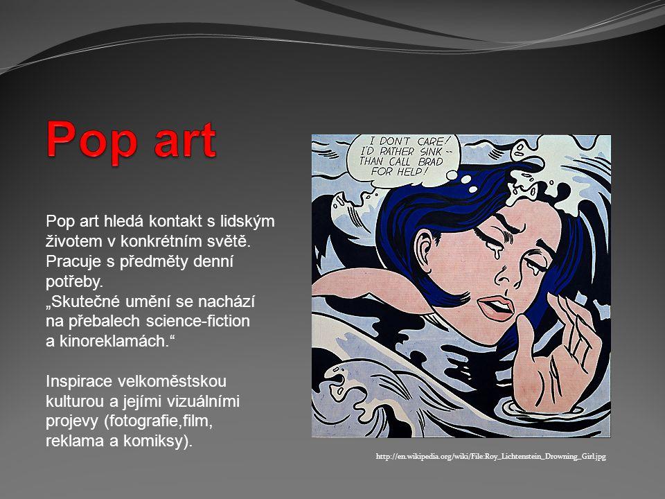 Pop art Pop art hledá kontakt s lidským životem v konkrétním světě.