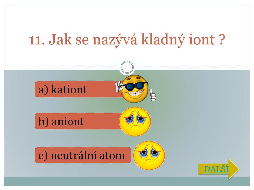 11. Jak se nazývá kladný iont