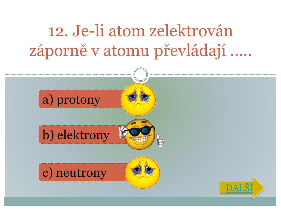 12. Je-li atom zelektrován záporně v atomu převládají .....
