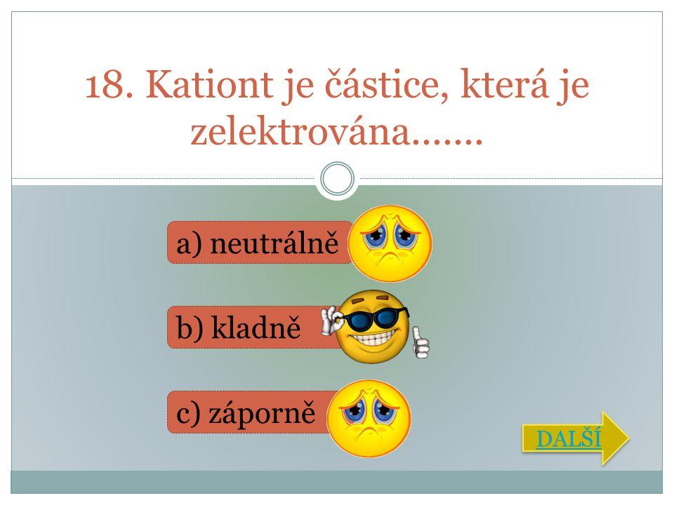 18. Kationt je částice, která je zelektrována.......