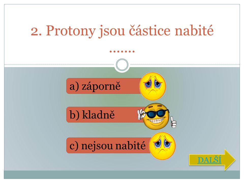 2. Protony jsou částice nabité .......