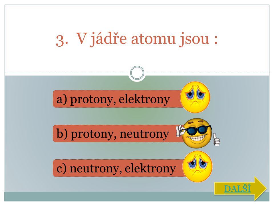3. V jádře atomu jsou : a) protony, elektrony b) protony, neutrony