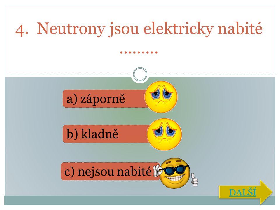 4. Neutrony jsou elektricky nabité .........