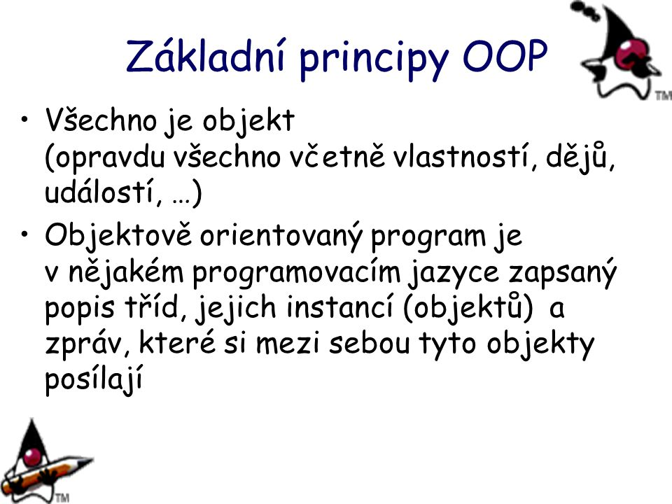 Základní principy OOP Všechno je objekt (opravdu všechno včetně vlastností, dějů, událostí, …)