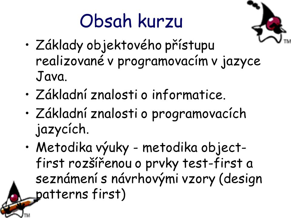 Obsah kurzu Základy objektového přístupu realizované v programovacím v jazyce Java. Základní znalosti o informatice.