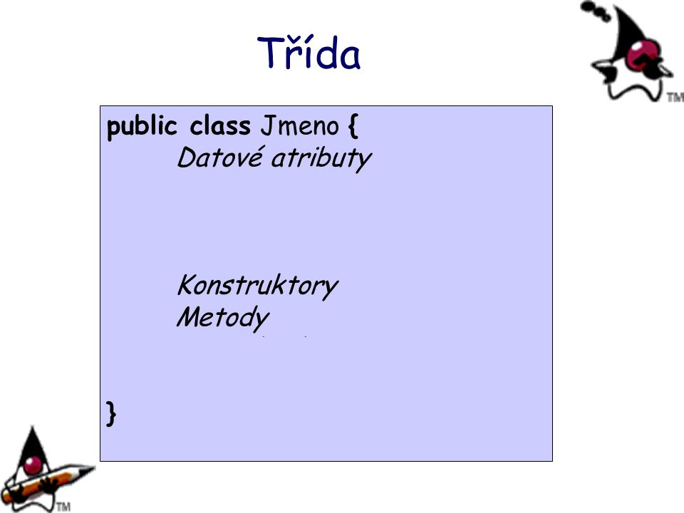 Třída public class Jmeno { Datové atributy Statické proměnné
