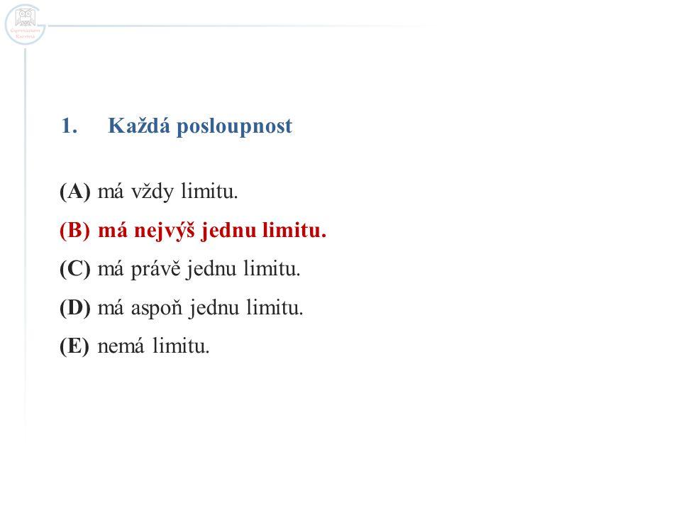 Každá posloupnost (A) má vždy limitu. (B) má nejvýš jednu limitu. (C) má právě jednu limitu. (D) má aspoň jednu limitu.
