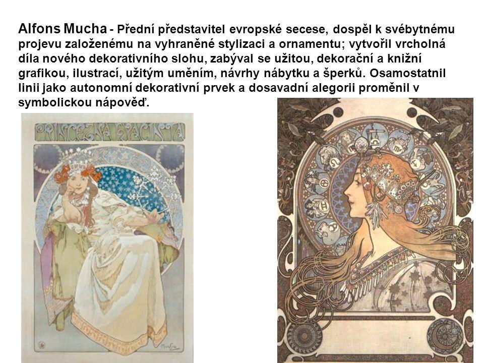 Alfons Mucha - Přední představitel evropské secese, dospěl k svébytnému projevu založenému na vyhraněné stylizaci a ornamentu; vytvořil vrcholná díla nového dekorativního slohu, zabýval se užitou, dekorační a knižní grafikou, ilustrací, užitým uměním, návrhy nábytku a šperků.