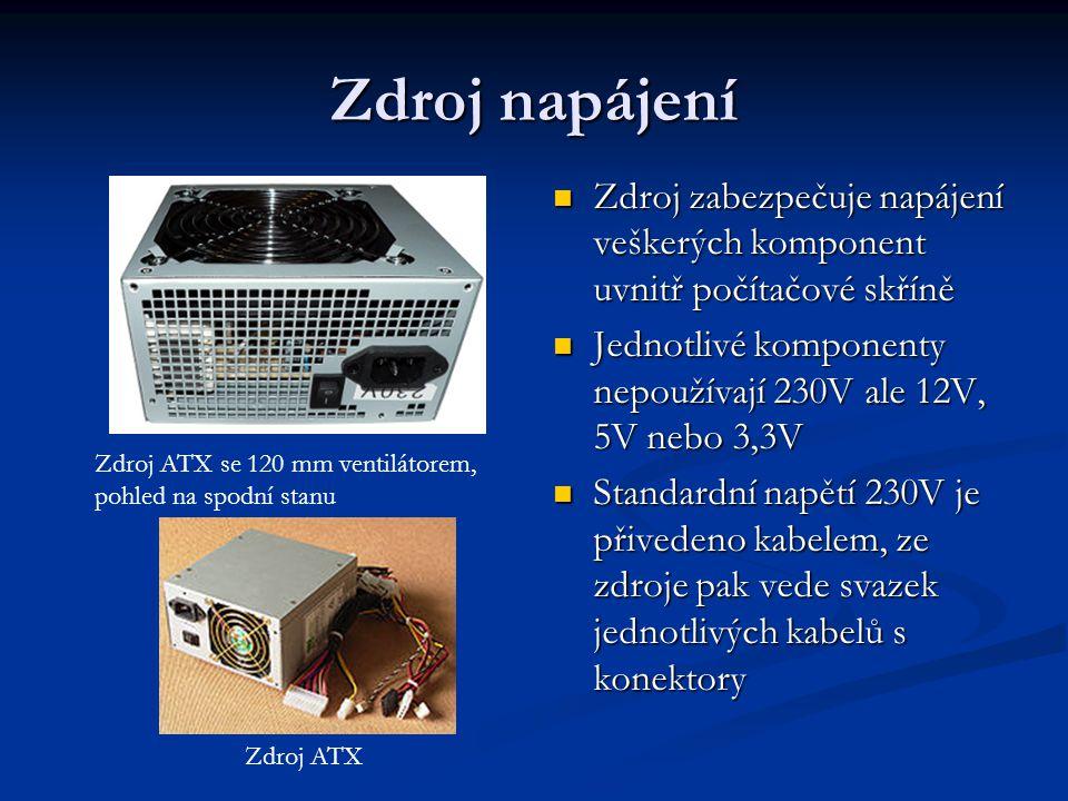 Zdroj napájení Zdroj zabezpečuje napájení veškerých komponent uvnitř počítačové skříně. Jednotlivé komponenty nepoužívají 230V ale 12V, 5V nebo 3,3V.