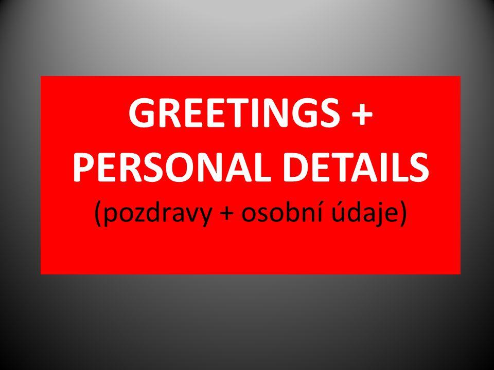 GREETINGS + PERSONAL DETAILS (pozdravy + osobní údaje)
