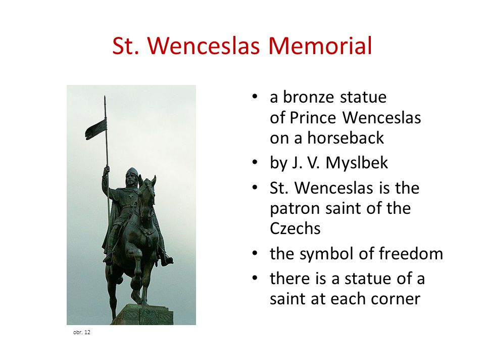 St. Wenceslas Memorial a bronze statue of Prince Wenceslas on a horseback. by J. V. Myslbek. St. Wenceslas is the patron saint of the Czechs.