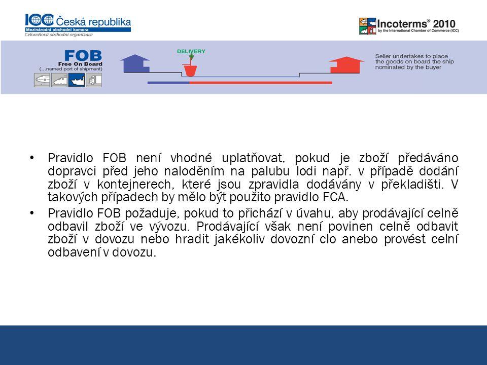 Pravidlo FOB není vhodné uplatňovat, pokud je zboží předáváno dopravci před jeho naloděním na palubu lodi např. v případě dodání zboží v kontejnerech, které jsou zpravidla dodávány v překladišti. V takových případech by mělo být použito pravidlo FCA.