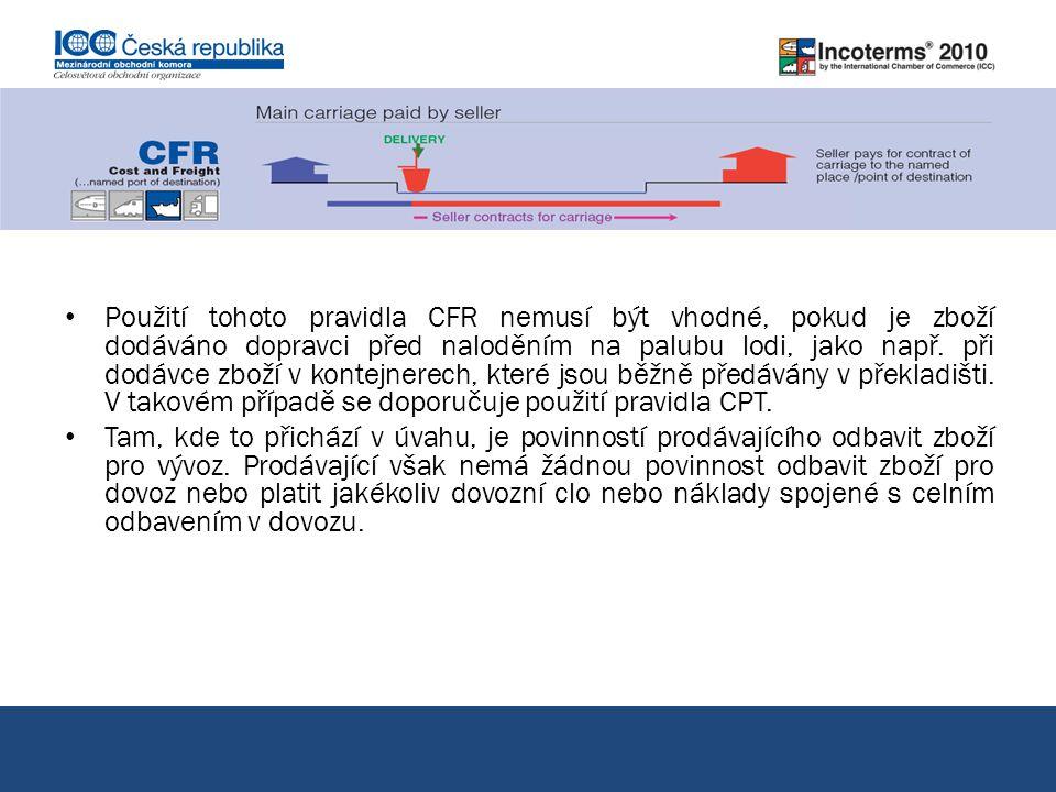 Použití tohoto pravidla CFR nemusí být vhodné, pokud je zboží dodáváno dopravci před naloděním na palubu lodi, jako např. při dodávce zboží v kontejnerech, které jsou běžně předávány v překladišti. V takovém případě se doporučuje použití pravidla CPT.