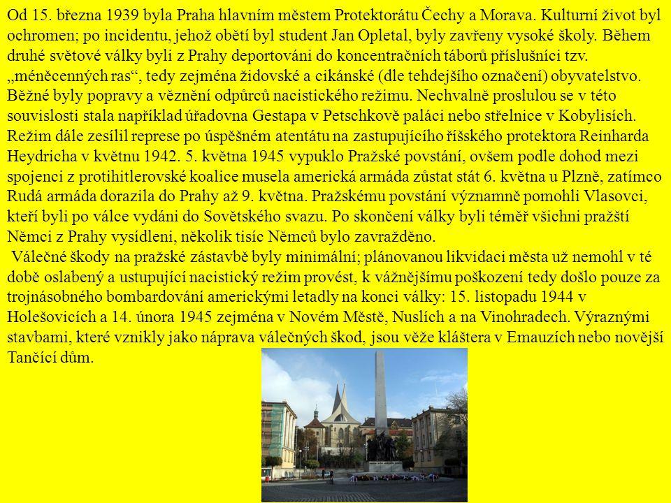 """Od 15. března 1939 byla Praha hlavním městem Protektorátu Čechy a Morava. Kulturní život byl ochromen; po incidentu, jehož obětí byl student Jan Opletal, byly zavřeny vysoké školy. Během druhé světové války byli z Prahy deportováni do koncentračních táborů příslušníci tzv. """"méněcenných ras , tedy zejména židovské a cikánské (dle tehdejšího označení) obyvatelstvo. Běžné byly popravy a věznění odpůrců nacistického režimu. Nechvalně proslulou se v této souvislosti stala například úřadovna Gestapa v Petschkově paláci nebo střelnice v Kobylisích. Režim dále zesílil represe po úspěšném atentátu na zastupujícího říšského protektora Reinharda Heydricha v květnu 1942. 5. května 1945 vypuklo Pražské povstání, ovšem podle dohod mezi spojenci z protihitlerovské koalice musela americká armáda zůstat stát 6. května u Plzně, zatímco Rudá armáda dorazila do Prahy až 9. května. Pražskému povstání významně pomohli Vlasovci, kteří byli po válce vydáni do Sovětského svazu. Po skončení války byli téměř všichni pražští Němci z Prahy vysídleni, několik tisíc Němců bylo zavražděno."""
