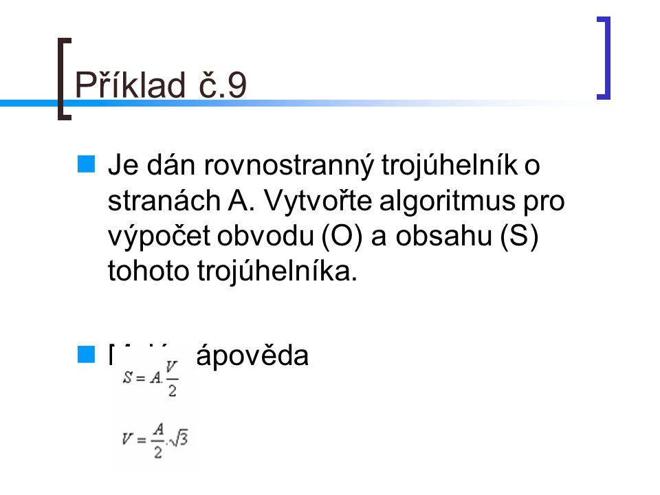 Příklad č.9 Je dán rovnostranný trojúhelník o stranách A. Vytvořte algoritmus pro výpočet obvodu (O) a obsahu (S) tohoto trojúhelníka.