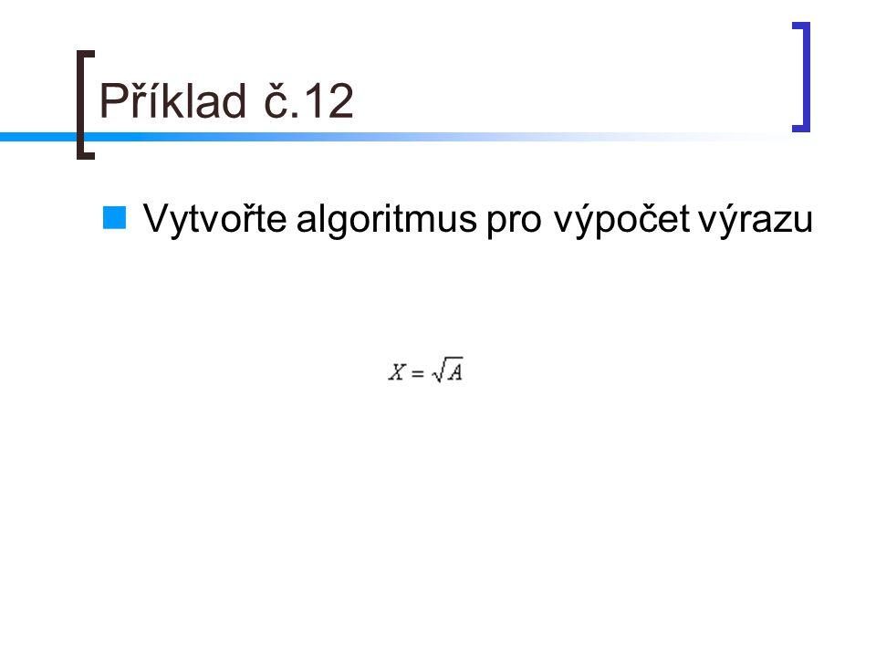 Příklad č.12 Vytvořte algoritmus pro výpočet výrazu