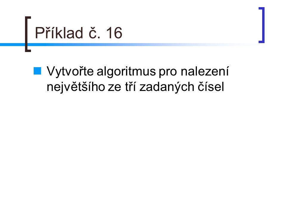 Příklad č. 16 Vytvořte algoritmus pro nalezení největšího ze tří zadaných čísel