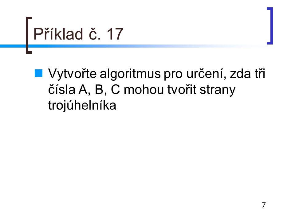 Příklad č. 17 Vytvořte algoritmus pro určení, zda tři čísla A, B, C mohou tvořit strany trojúhelníka.
