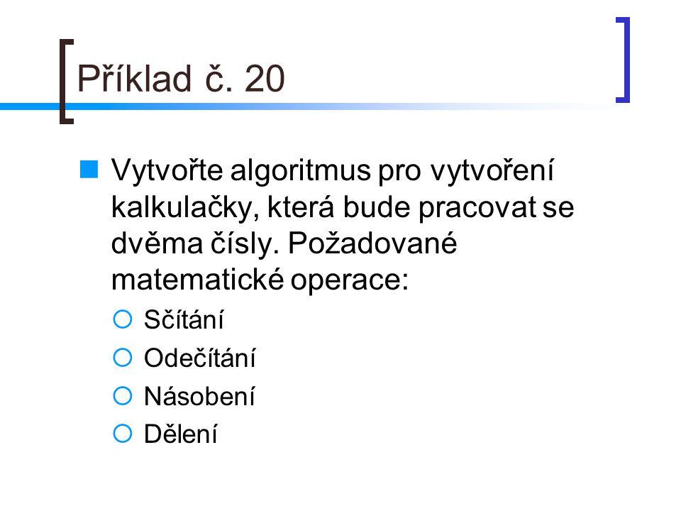 Příklad č. 20 Vytvořte algoritmus pro vytvoření kalkulačky, která bude pracovat se dvěma čísly. Požadované matematické operace: