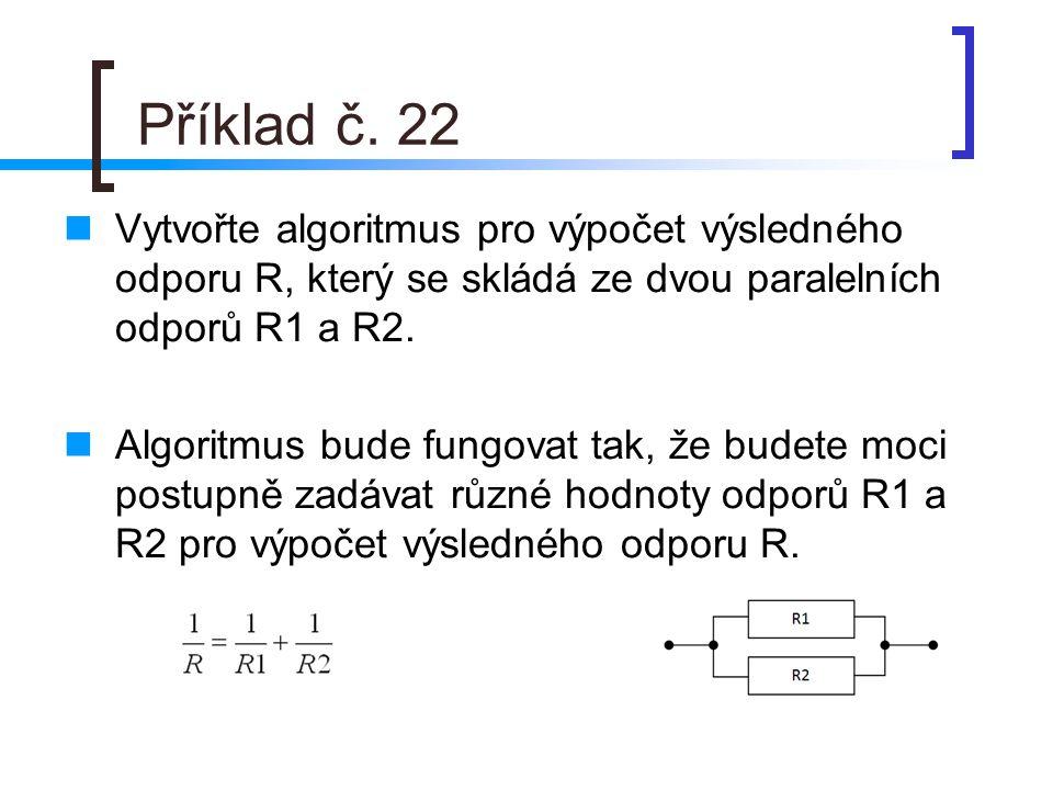 Příklad č. 22 Vytvořte algoritmus pro výpočet výsledného odporu R, který se skládá ze dvou paralelních odporů R1 a R2.