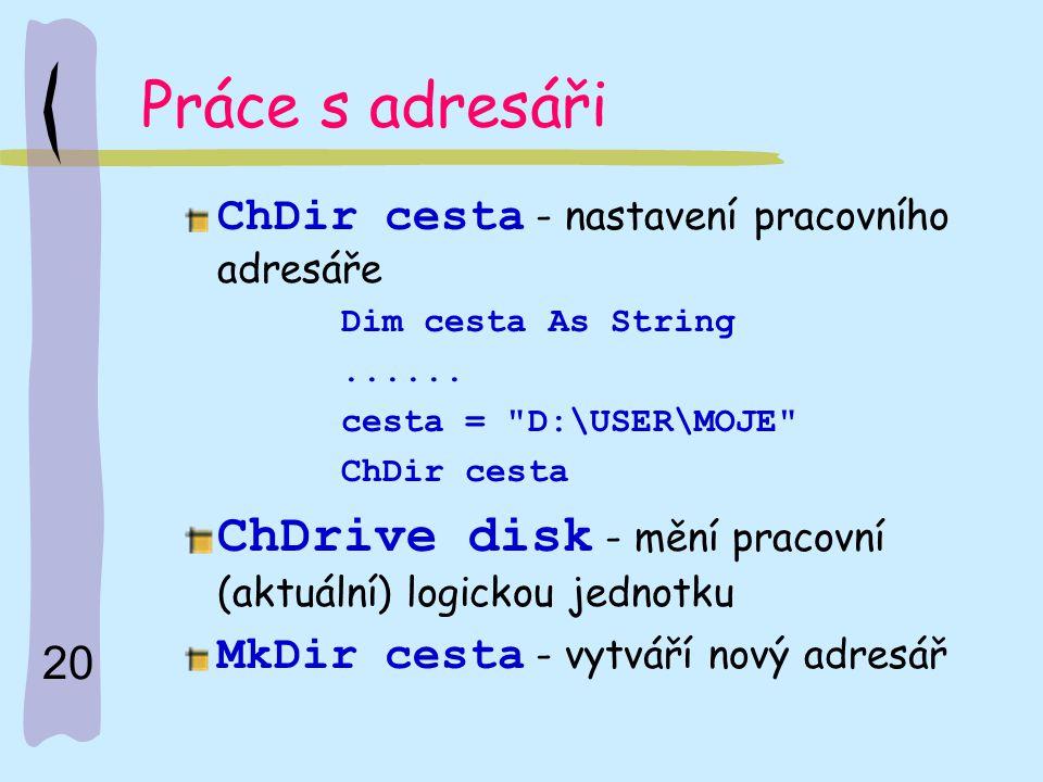 Práce s adresáři ChDir cesta - nastavení pracovního adresáře. Dim cesta As String. ...... cesta = D:\USER\MOJE