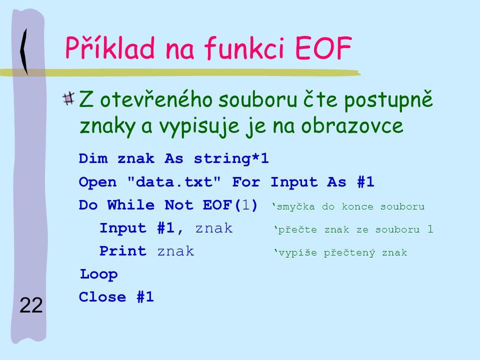 Příklad na funkci EOF Z otevřeného souboru čte postupně znaky a vypisuje je na obrazovce. Dim znak As string*1.