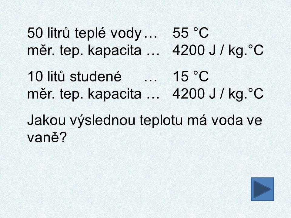 50 litrů teplé vody … 55 °C měr. tep. kapacita … 4200 J / kg.°C.