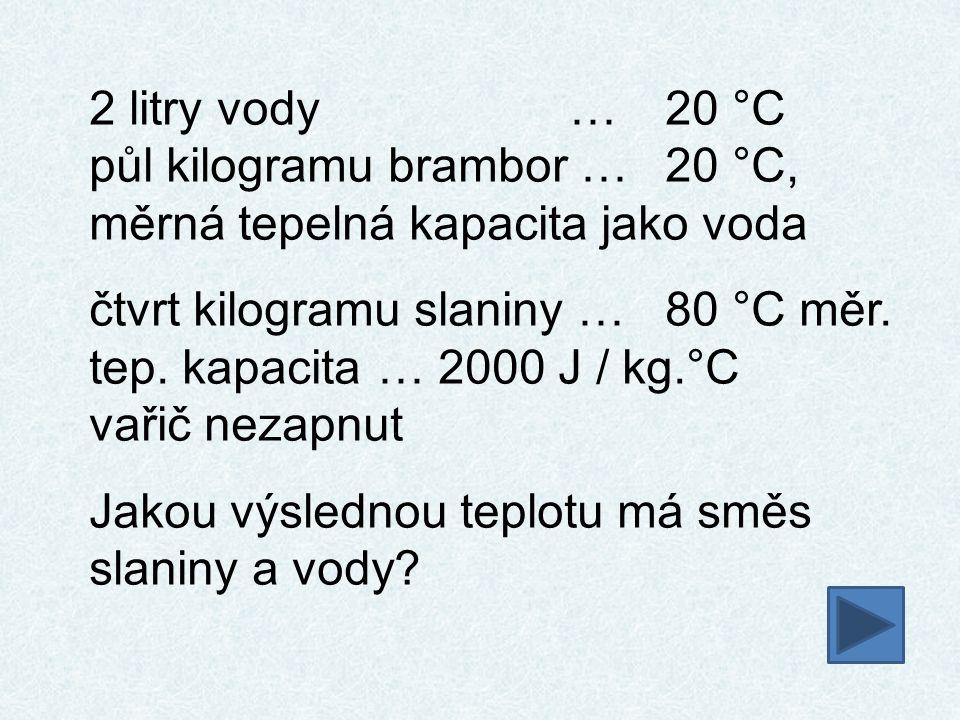 2 litry vody … 20 °C půl kilogramu brambor … 20 °C, měrná tepelná kapacita jako voda.