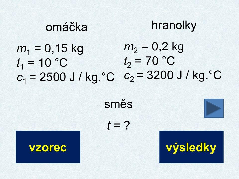 hranolky m2 = 0,2 kg. t2 = 70 °C. c2 = 3200 J / kg.°C. omáčka. m1 = 0,15 kg. t1 = 10 °C. c1 = 2500 J / kg.°C.