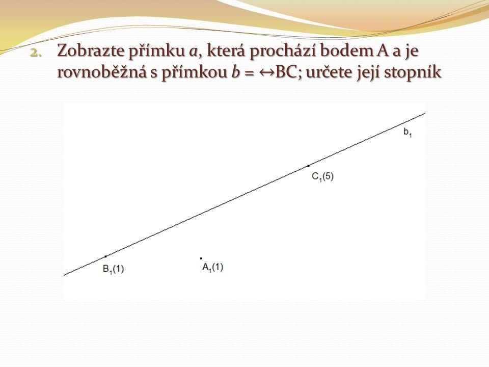Zobrazte přímku a, která prochází bodem A a je rovnoběžná s přímkou b = ↔BC; určete její stopník