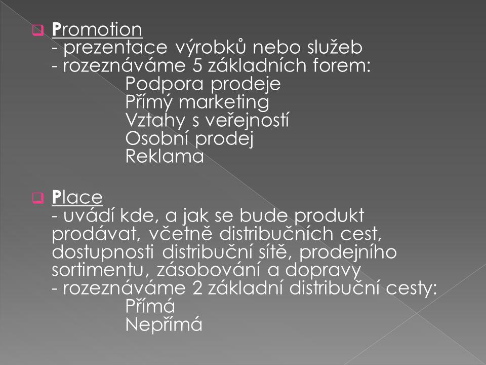 Promotion - prezentace výrobků nebo služeb - rozeznáváme 5 základních forem: Podpora prodeje Přímý marketing Vztahy s veřejností Osobní prodej Reklama