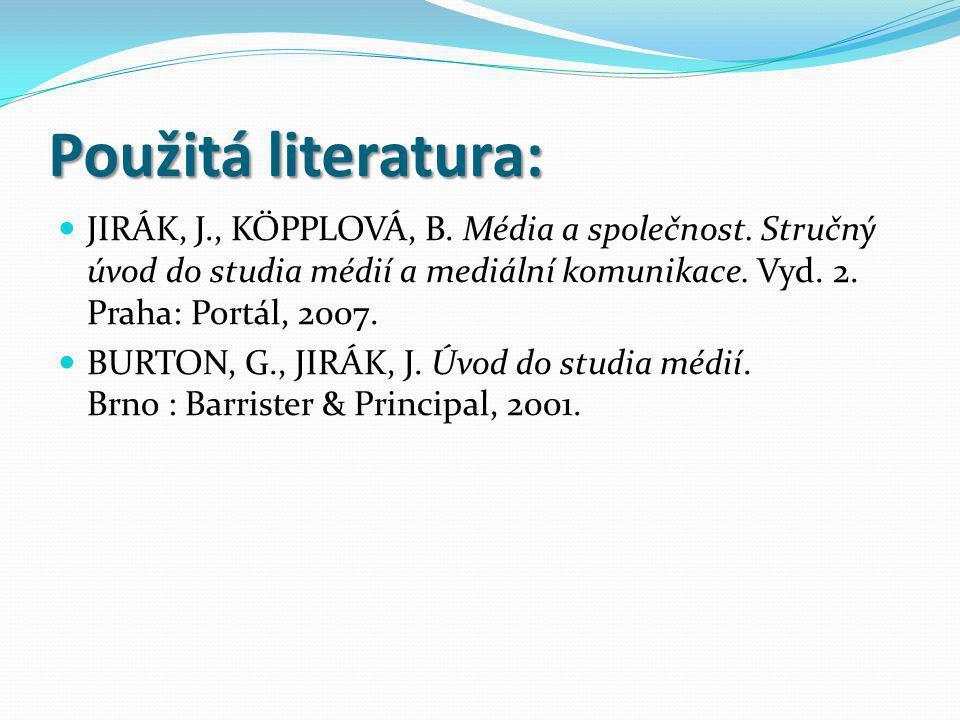 Použitá literatura: JIRÁK, J., KÖPPLOVÁ, B. Média a společnost. Stručný úvod do studia médií a mediální komunikace. Vyd. 2. Praha: Portál, 2007.