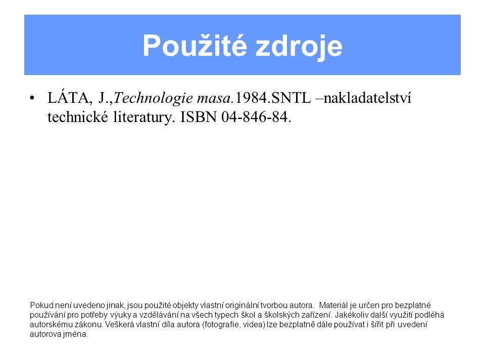 Použité zdroje LÁTA, J.,Technologie masa.1984.SNTL –nakladatelství technické literatury. ISBN 04-846-84.